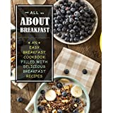 All About Breakfast: An Easy Breakfast Cookbook Filled With Delicious Breakfast Recipes (English Edition)