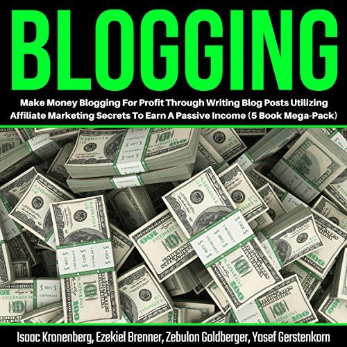 Blogging: Make Money Blogging for Profit Through Writing Blog Posts Utilizing Affiliate Marketing Secrets to Earn a Passive Income: 5-Book Mega Pack