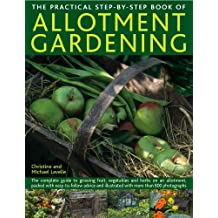 The Practical Step-by-Step Book of Allotment Gardening: The Complete Guide to Growing Fruit, Vegetables and Herbs on an Allotment, Packed With ... and Illustrated With More Than 800 Photog