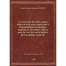 La Caravane du Caire, opéra ballet en trois actes représenté à Fontainebleau devant leurs majestés l
