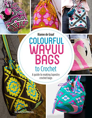 Colourful Wayuu Bags to Crochet & Weave: A guide to making tapestry crochet bags -