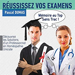 Réussissez vos examens, mémoire au Top, sans trac: Découvrez les solutions d'un professionnel en Homéopathie Uniciste par [Dumas, Pascal]