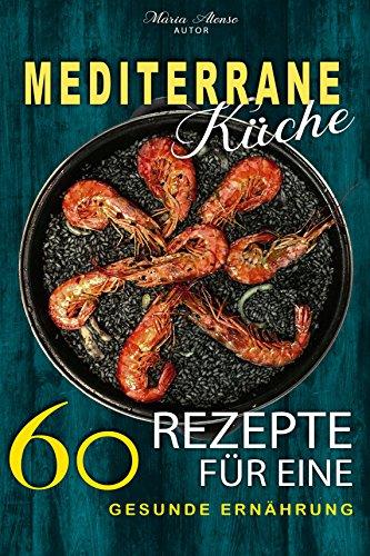 Mediterrane Rezepte: Mediterrane Küche - 60 Rezepte für eine gesunde Ernährung! (Mediterrane Ernährung, Mediterran kochen, Mediterran Kochbuch)