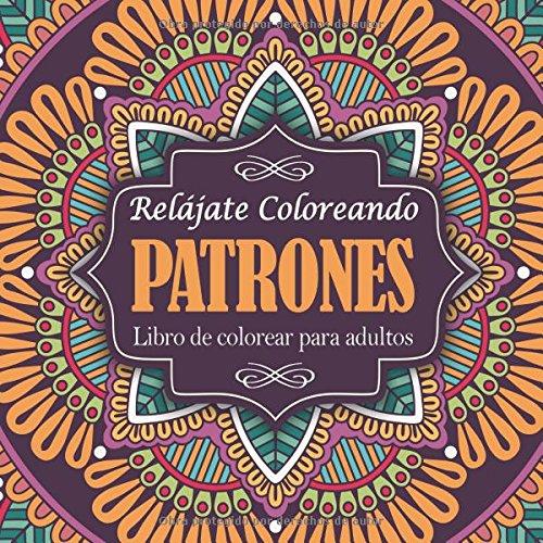 Libro de colorear para adultos: Relájate coloreando patrones (Libros Colorear Adultos)