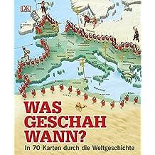 Was geschah wann?: In 70 Karten durch die Weltgeschichte
