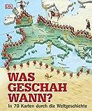 Was geschah wann?: In 70 Karten durch die Weltgeschichte -