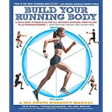 Build Your Running Body: A Total-Body Fitness Plan for All Distance Runners, from Milers to Ultramarathoners: Run Farther, Faster, and Injury-F