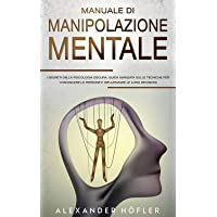 Manuale Di Manipolazione Mentale : I Segreti Della Psicologia Oscura, Guida Avanzata Sulle Tecniche Per Convincere Le…