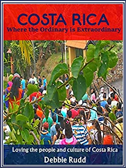 Costa Rica Where the Ordinary is Extraordinary: Loving the people and culture of Costa Rica (English Edition) par [Rudd, Debbie]