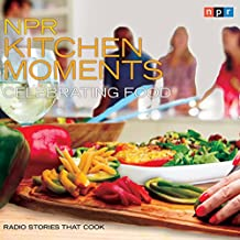 NPR Kitchen Moments: Celebrating Food: Radio Stories That Cook