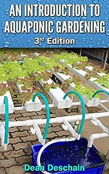 Aquaponics: An Introduction to Aquaponic Gardening (3rd Edition) (aquaculture, fish farming, hydroponics, tilapia, indoor garden, aquaponics system, fisheries) (English Edition) von [Deschain, Dean]