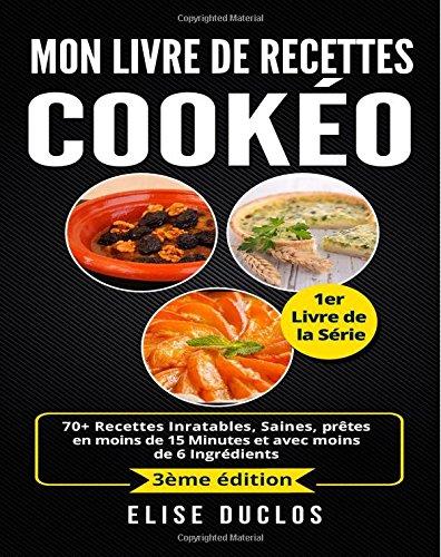 Mon livre de recettes Cookeo: 70+ Recettes Inratables, Saines, prêtes en moins de 15 Minutes et avec moins de 6 Ingrédients. 3ème édition. par Élise Duclos