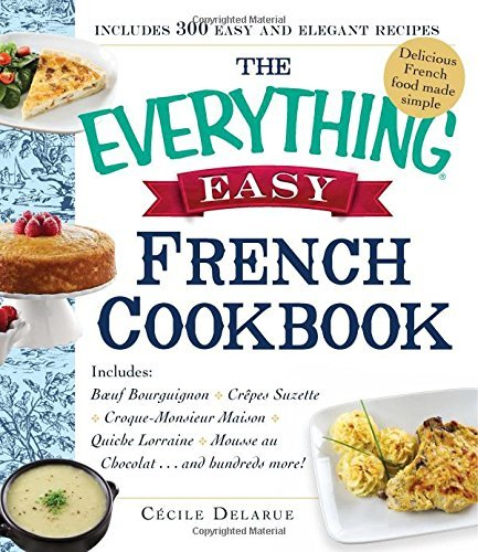 the-everything-easy-french-cookbook-includes-boeuf-bourguignon-cr-pe-suzette-croque-monsieur-maison-quiche-lorraine-tarte-au-chocolat-and-hundreds-more-everything-series-by-c-cile-delarue-30-jan-2015-paperback