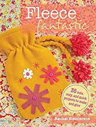 Fleece Fantastic: 35 cute, cozy, and quick projects to make and give