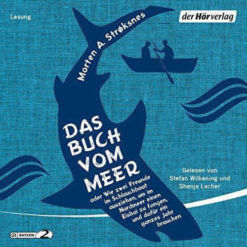 Das Buch vom Meer: oder Wie zwei Freunde im Schlauchboot ausziehen, um im Nordmeer einen Eishai zu fangen, und dafür ein ganzes Jahr - - Bildungs Audio-bücher