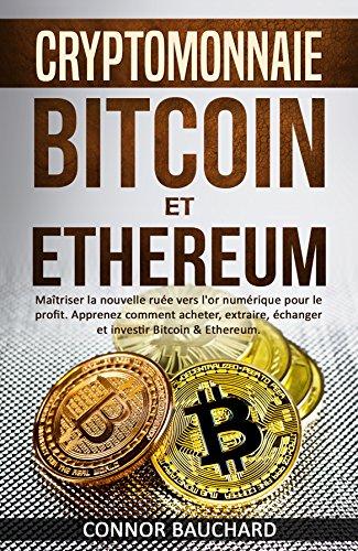 CRYPTOMONNAIE: Bitcoin et Ethereum: Maîtriser la nouvelle ruée vers l'or numérique pour le profit. Apprenez comment acheter, extraire, échanger et investir Bitcoin & Ethereum. par Connor  Bauchard