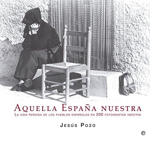 Aquella España Nuestra. Memoria Fotográfica De La Vida Cotidiana En El Campo Español (Libro Ilustrado) por Jesús Pozo Gómez