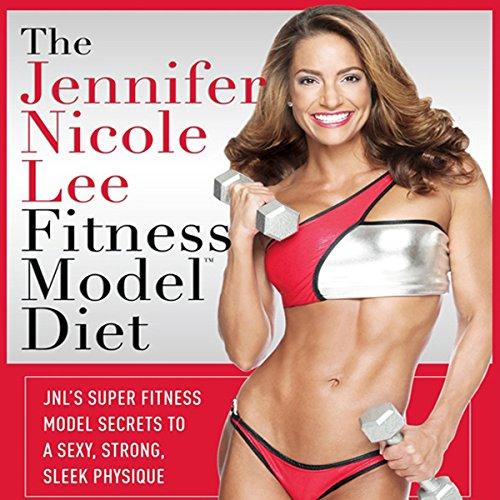 The Jennifer Nicole Lee Fitness Model Diet: JNL's Super Fitness Model Diet: Secrets To A Sexy, Strong, Sleek Physique -
