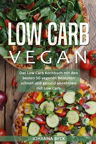 Low Carb Vegan: Das Low Carb Kochbuch mit den besten 50 veganen Rezepten - schnell und gesund abnehmen mit Low Carb (leckere Rezepte Frühstück, Snacks, Desserts, Dips, Low Carb Brot & Pizza backen...)