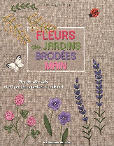 Fleurs de jardins brodées main : Plus de 45 motifs et 20 projets superbes à réaliser !
