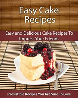Cake Recipes: Easy and Delicious Cake Recipes To Impress Your Friends (The Easy Recipe) (English Edition) par [Echo Bay Books]