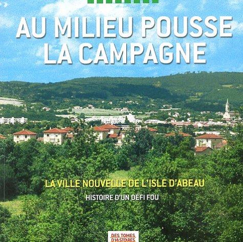 Au milieu pousse la campagne : La Ville Nouvelle de L'Isle d'Abeau, Histoire d'un dfi fou