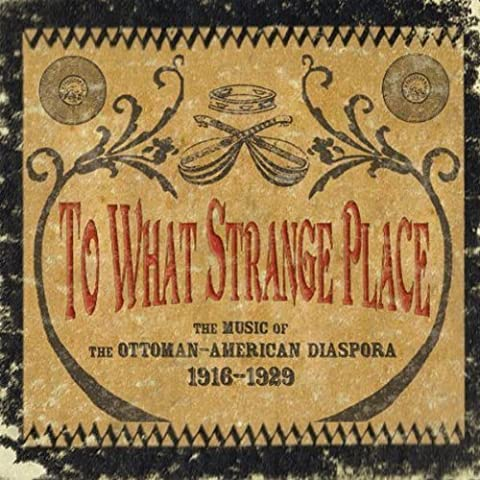To What Strange Place : The Music of the Ottoman-American Diaspora, 1916-1929 by Various Artists (2011-06-28)