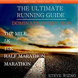 The Ultimate Running Guide: Dominate Every Run The Mile 5k 10k Half Marathon Marathon