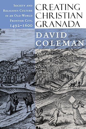 Creating Christian Granada: Society and Religious Culture in an Old-World Frontier City, 1492 1600