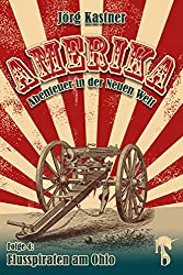 Flusspiraten am Ohio: Folge 4 der großen Saga »Amerika - Abenteuer in der Neuen Welt«