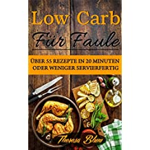 Low Carb für Faule: Über 55 Rezepte in 20 Minuten oder Weniger Servierfertig (inkl. 30-Tage Fettkiller Programm 1)