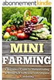 Mini Farming: A Beginners Guide to Homesteading & Being Self Sufficient With Organic Gardening (English Edition)