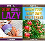 (2in1) How To Stop Being Lazy and How To Grow Your Very Own Fruit Trees (2in1 HTeBooks Book 22) (English Edition)