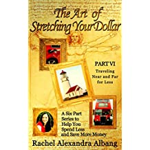 The Art of Stretching Your Dollar Part VI: Traveling Near and Far for Less: A Six Part Series to Help You Spend Less and Save More Money
