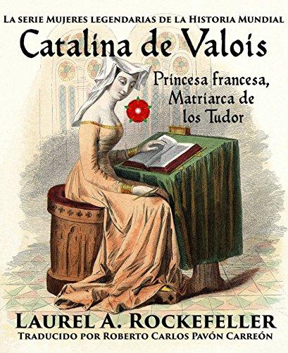 Catalina de Valois. Princesa francesa, matriarca de los Tudor por Laurel A. Rockefeller