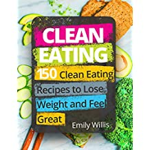 Clean Eating Cookbook: 150 Clean Eating Recipes to Lose Weight and Feel Great (English Edition)