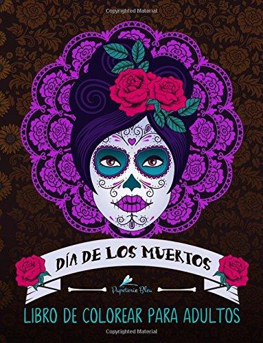 Dia De Los Muertos: Libro De Colorear Para Adultos (Calaveras De Azucar) por Papeterie Bleu