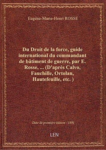 Du Droit de la force, guide international du commandant de bâtiment de guerre, par E. Rosse,... (D'a par Eugène-Marie-Henri R