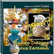 Runde Träume aus Keramik: Töpfern mit Lore Treder   Das Ideenbuch