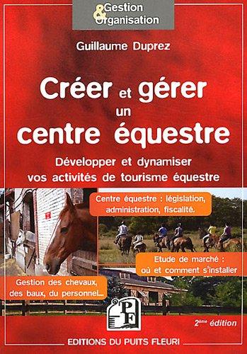Créer et gérer un centre équestre: Développer et dynamiser vos activités de tourisme équestre. Centre équestre : législation, administration, ... Etude de marché : où et comment s'installer.