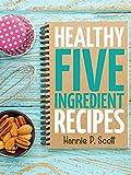 Healthy Five Ingredient Recipes: Delicious Recipes in 5 Ingredients or Less (Five Ingredient Cooking Series Book 2)
