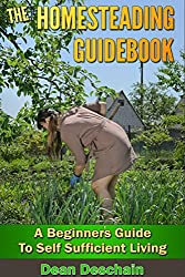 Homesteading: Guidebook: A Beginner's Guide to Self-Sufficient Living (homesteading, home garden, horticulture, garden, gardening, plants, raised garden) (English Edition)