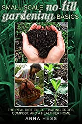 Small-Scale No-Till Gardening Basics: The Real Dirt on Cultivating Crops, Compost, and a Healthier Home (The Ultimate Guide to Soil Book 2) (English Edition)