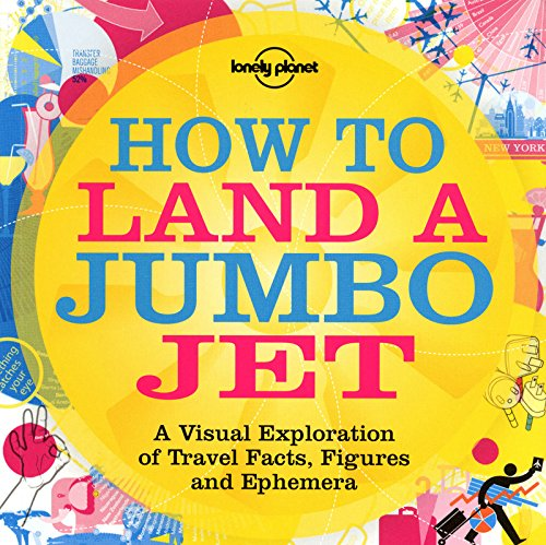 How to Land a Jumbo Jet: No. 1 - A Visual Exploration of Travel Facts, Figures and Ephemera (Lonely Planet)