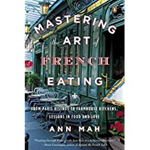 Mastering the Art of French Eating: From Paris Bistros to Farmhouse Kitchens, Lessons in Food and Love Reprint edition by Mah, Ann (2014) Paperback