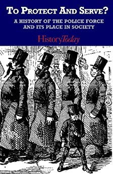 To Protect And Serve? A History Of The Police Force And Its Place In Society (English Edition) von [Today, History]