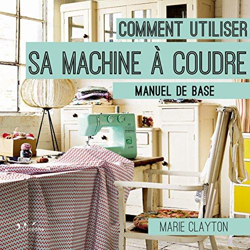 Comment utiliser sa machine à coudre : Manuel de base par Marie Clayton