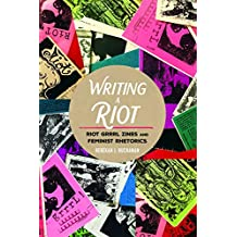 Writing a Riot: Riot Grrrl Zines and Feminist Rhetorics (Mediated Youth)