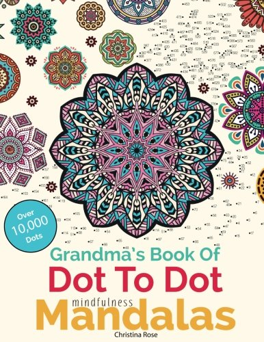 Grandma's Book Of Dot To Dot Mindfulness Mandalas: Relaxing, Anti-Stress Dot To Dot Patterns To Complete & Colour