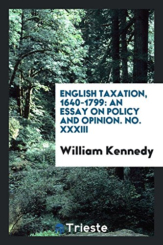 English taxation, 1640-1799: an essay on policy and opinion. No. XXXIII